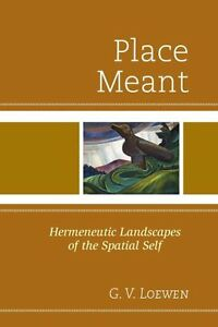 Place Meant: Hermeneutic Landscapes of the Spatial Self by G.V. Loewen...