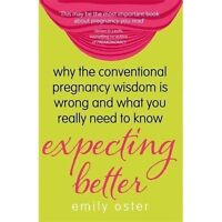 Expecting Better: Why the Conventional Pregnancy Wisdom is Wrong and What You Re