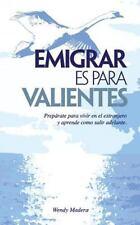 Emigrar Es para Valientes : Prepárate para Vivir en el Extranjero y Aprende...
