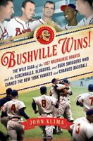 Bushville Wins!: The Wild Saga of the 1957 Milwaukee Braves and the Screwball…