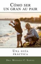 Como Ser un Gran Au Pair : Una Guia Practica by Michaele Samuel (2016,...