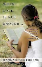 When Love Is Not Enough : A Story of Adoption, Based on Real Life Experience...