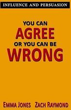 You Can Agree or You Can Be Wrong : Influence and Persuasion - a Guide with...