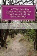 The Wise Lesbian Guide to Getting Free from Crazy-Making Relationships & Getting