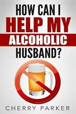 How Can I Help My Alcoholic Husband? by Cherry Parker (2015, Paperback)