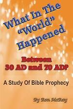 What in the World Happened Between 30 AD and 70 AD? : A Study of Bible...