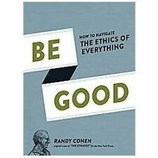 Be Good: How to Navigate the Ethics of Everything by Cohen, Randy
