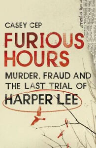 Furious Hours: Murder, Fraud and the Last Trial of Harper Lee | Casey Cep