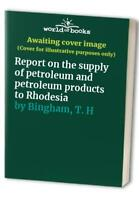 Report on the supply of petroleum and petroleum products to ... by Bingham, T. H