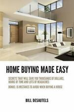 Home Buying Made Easy : Secrets That Will Save You Thousands of Dollars,...