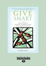 Give Smart : How to Make a Dramatic Difference with Your Donation Dollar...