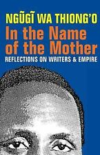In the Name of the Mother : Reflections on Writers and Empire by Ngugi wa...