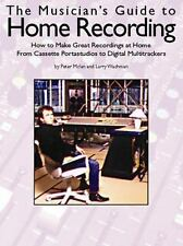 The Musician's Guide to Home Recording : How to Make Great Recordings at Home...