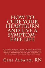 How to Cure Your Heartburn and Live a Symptom-Free Life : A Comprehensive...