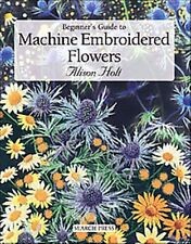 Beginner's Guide to Machine Embroidered Flowers by Alison Holt (2006) Brand NEW