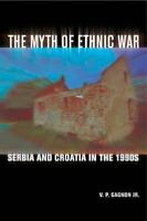 Myth of Ethnic War : Serbia and Croatia in the 1990's Perfect V. P. Gagnon