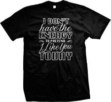 I Dont Have The Energy To Pretend I Like You Today Funny Rude Humor Mens T-shirt