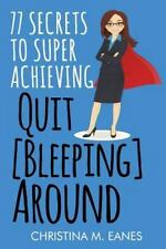 Quit [Bleeping] Around : 77 Secrets to Superachieving by Christina Eanes...