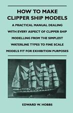 How to Make Clipper Ship Models - a Practical Manual Dealing with Every...
