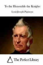 To the Honorable the Knights by Louis-Joseph Papineau (2015, Paperback)