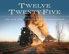 Twelve Twenty-Five : The Life and Times of a Steam Locomotive by Kevin P....