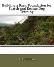 Building A Basic Foundation For Search And Rescue Dog Training: By J. C. Judah