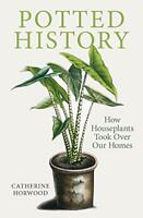 Potted History: How Houseplants Took Over Our Homes by Catherine Horwood, NEW Bo