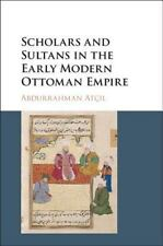 Scholars and Sultans in the Early Modern Ottoman Empire by Abdurrahman Atcil...