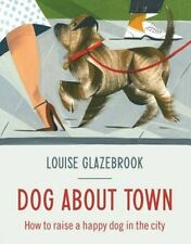 Dog About Town: How to Raise a Happy Dog in the City by Louise Glazebrook (Hard…