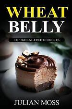 Wheat Belly: Top Wheat-Free Desserts: With Over 220+ Grain & Gluten-Free Dessert