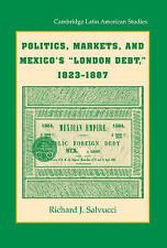 Politics, Markets, and Mexico's 'London Debt', 1823-1887 (Cambridge Latin Americ