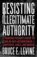 Resisting Illegitimate Authority : A Thinking Person's Guide to Being an Anti...