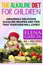 The Alkaline Diet for Children: Amazingly Delicious Alkaline Recipes and Tips Th