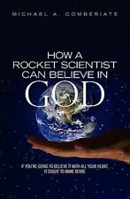 How a Rocket Scientist Can Believe in God : If You Are Going to Believe It...