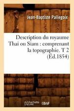 Description Du Royaume Thai Ou Siam: Comprenant La Topographie. T 2 (Ed.1854) (P
