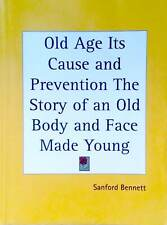 OLD AGE ITS CAUSE AND PREVENTION: Story of Old Body & Face Made Young, S Bennett