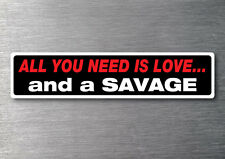 All you need is a Savage sticker 7 yr water & fade proof vinyl cruiser boat