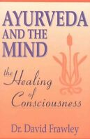 Ayurveda and the Mind : The Healing of Consciousness, Paperback by Frawley, D...