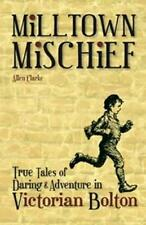 Milltown Mischief: True Tales of Daring and Adventure in Victorian Bolton by All