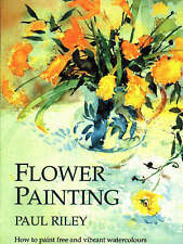 Good, Flower Painting: How to Paint Free and Vibrant Watercolours, Riley, Paul,