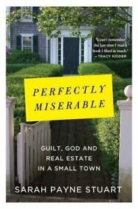 Perfectly Miserable Guilt God and Real Estate by Sarah Payne Stuart New