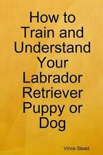How to Train and Understand Your Labrador Retriever Puppy or Dog by Vince...