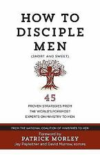 How to Disciple Men (Short and Sweet): 45 Proven Strategies from Experts on Mini