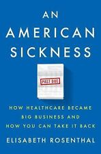 An American Sickness: How Healthcare Became Big Business, E. Rosenthal NEW