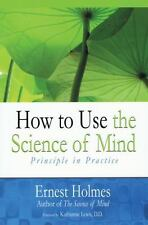 How to Use the Science of Mind : Principle in Practice by Ernest Holmes...