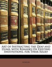 Art of Instructing the Deaf and Dumb, with Remarks On Existing Institutions, for