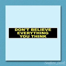 """Don't Believe Everything You Think - Vinyl Decal Sticker - c103 - 9"""" x 2"""""""