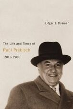 The Life and Times of Raul Prebisch, 1901-1986 By Edgar J Dosman H/Back - NEW