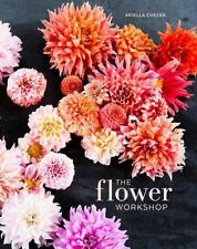 The Flower Workshop : Lessons in Arranging Blooms, Branches, Fruit, and Foraged