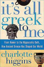 It's All Greek to Me: From Homer to the Hippocratic Oath, How Ancient Greece Has